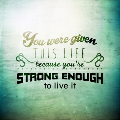 you-were-given-this-life-because-you-were-strong-enough-to-live-it-6